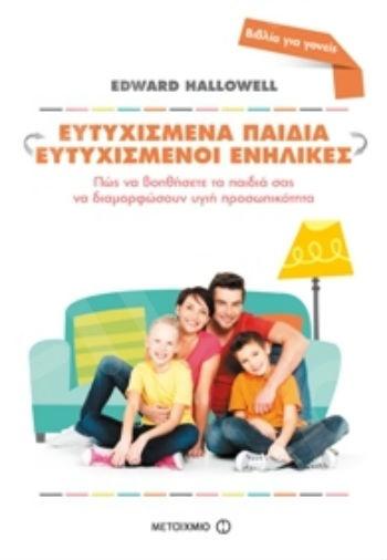 Ευτυχισμένα παιδιά - Ευτυχισμένοι ενήλικες. Πώς να βοηθήσετε τα παιδιά σας να διαμορφώσουν υγιή προσωπικότητα - Συγγραφέας: Edward M. Hallowell - Εκδόσεις Μεταίχμιο