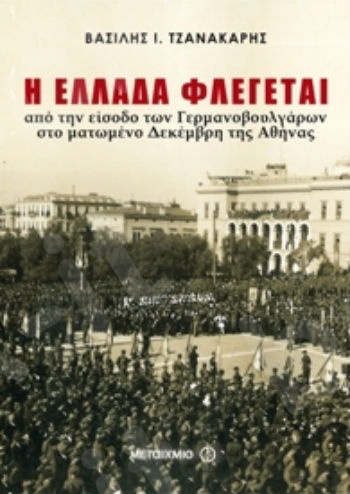 Η Ελλάδα φλέγεται. Από την είσοδο των Γερμανοβουλγάρων στη ματωμένη Αθήνα των Δεκεμβριανών - Συγγραφέας:  Βασίλης Ι. Τζανακάρης   - Εκδόσεις Μεταίχμιο