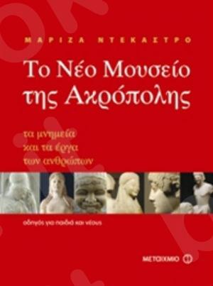 Το Νέο Μουσείο της Ακρόπολης. Τα μνημεία και τα έργα των ανθρώπων, oδηγός για παιδιά και νέους  (12 ετών) - Συγγραφέας: Μαρίζα Ντεκάστρο  - Εκδόσεις Μεταίχμιο