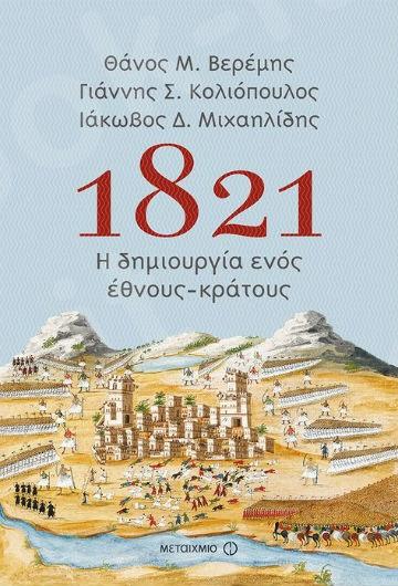1821: Η δημιουργία ενός έθνους-κράτους - Συγγραφέας: Θάνος Μ. Βερέμης , Γιάννης Σ. Κολιόπουλος , Ιάκωβος Δ. Μιχαηλίδης   - Εκδόσεις Μεταίχμιο